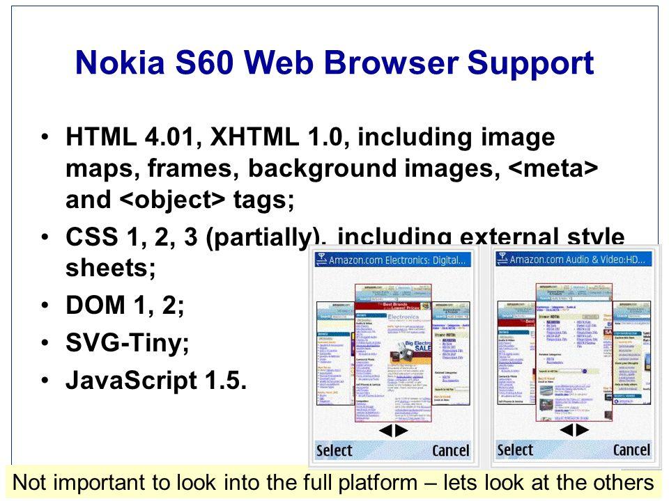 Ingeniørhøjskolen i Århus Slide 60 af 110 Nokia S60 Web Browser Support HTML 4.01, XHTML 1.0, including image maps, frames, background images, and tags; CSS 1, 2, 3 (partially), including external style sheets; DOM 1, 2; SVG-Tiny; JavaScript 1.5.