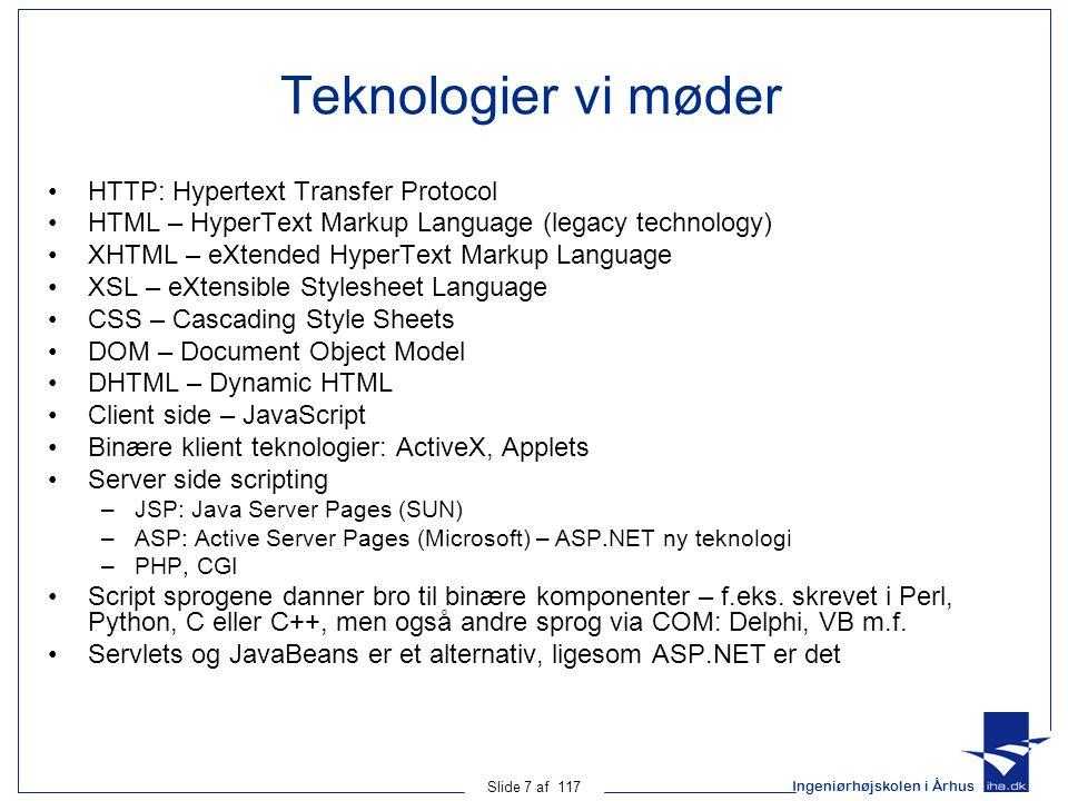 Ingeniørhøjskolen i Århus Slide 7 af 117 Teknologier vi møder HTTP: Hypertext Transfer Protocol HTML – HyperText Markup Language (legacy technology) XHTML – eXtended HyperText Markup Language XSL – eXtensible Stylesheet Language CSS – Cascading Style Sheets DOM – Document Object Model DHTML – Dynamic HTML Client side – JavaScript Binære klient teknologier: ActiveX, Applets Server side scripting –JSP: Java Server Pages (SUN) –ASP: Active Server Pages (Microsoft) – ASP.NET ny teknologi –PHP, CGI Script sprogene danner bro til binære komponenter – f.eks.