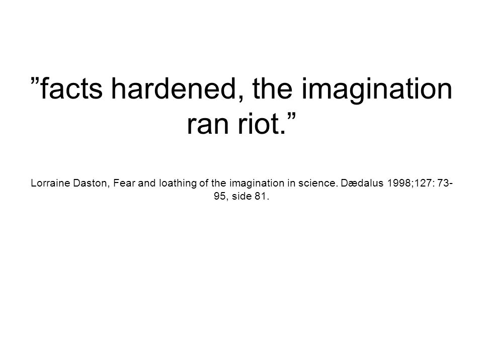 facts hardened, the imagination ran riot. Lorraine Daston, Fear and loathing of the imagination in science.