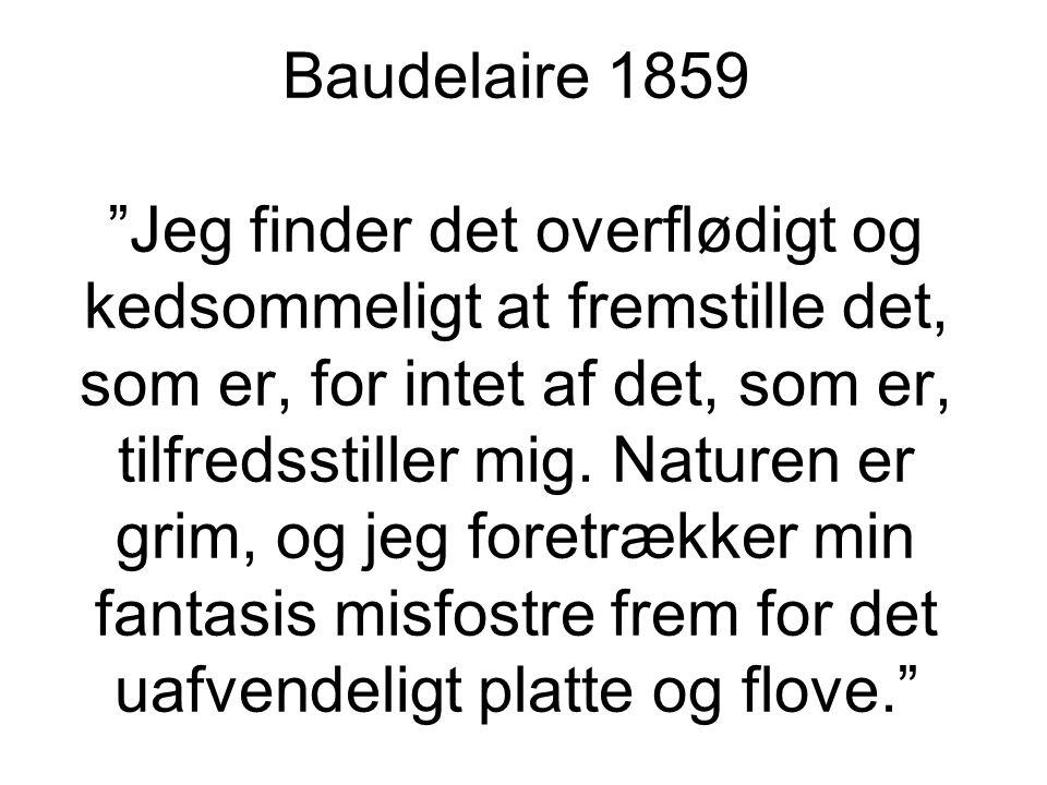 Baudelaire 1859 Jeg finder det overflødigt og kedsommeligt at fremstille det, som er, for intet af det, som er, tilfredsstiller mig.