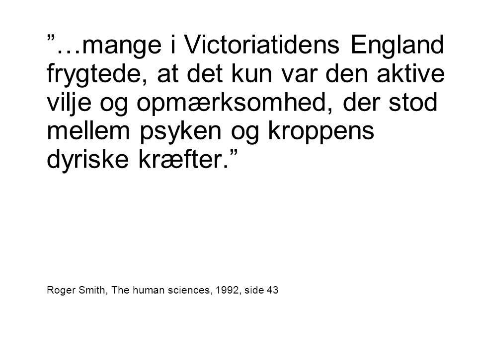 …mange i Victoriatidens England frygtede, at det kun var den aktive vilje og opmærksomhed, der stod mellem psyken og kroppens dyriske kræfter. Roger Smith, The human sciences, 1992, side 43