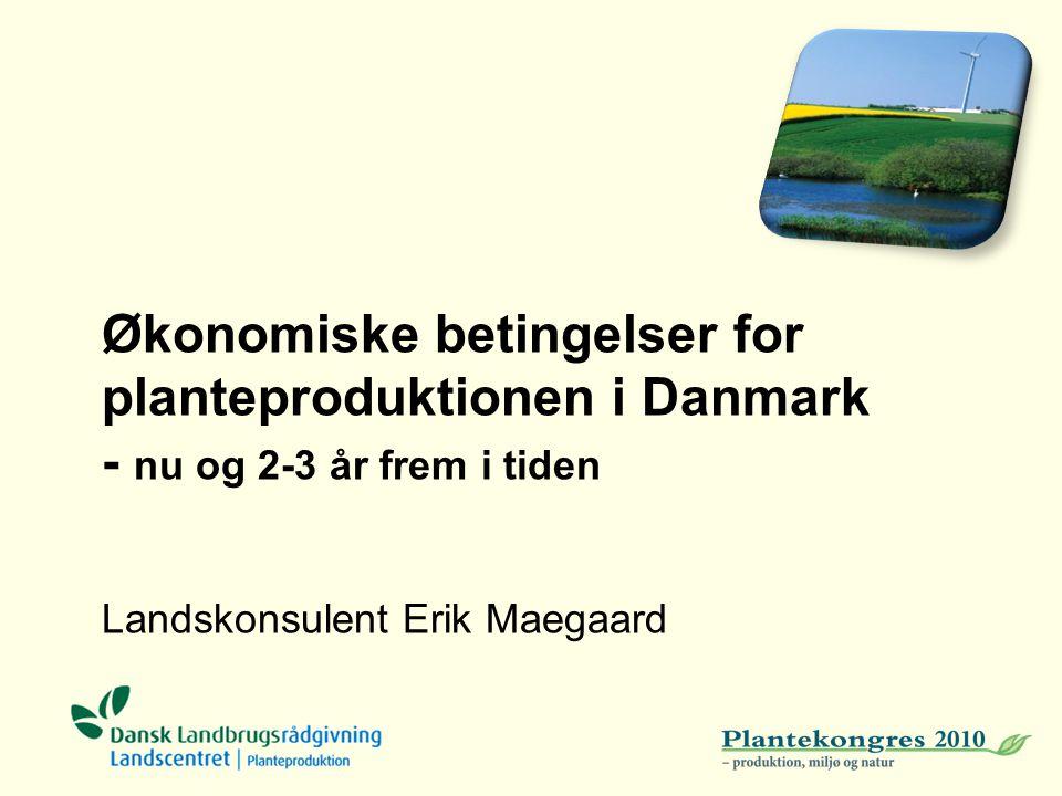Økonomiske betingelser for planteproduktionen i Danmark - nu og 2-3 år frem i tiden Landskonsulent Erik Maegaard