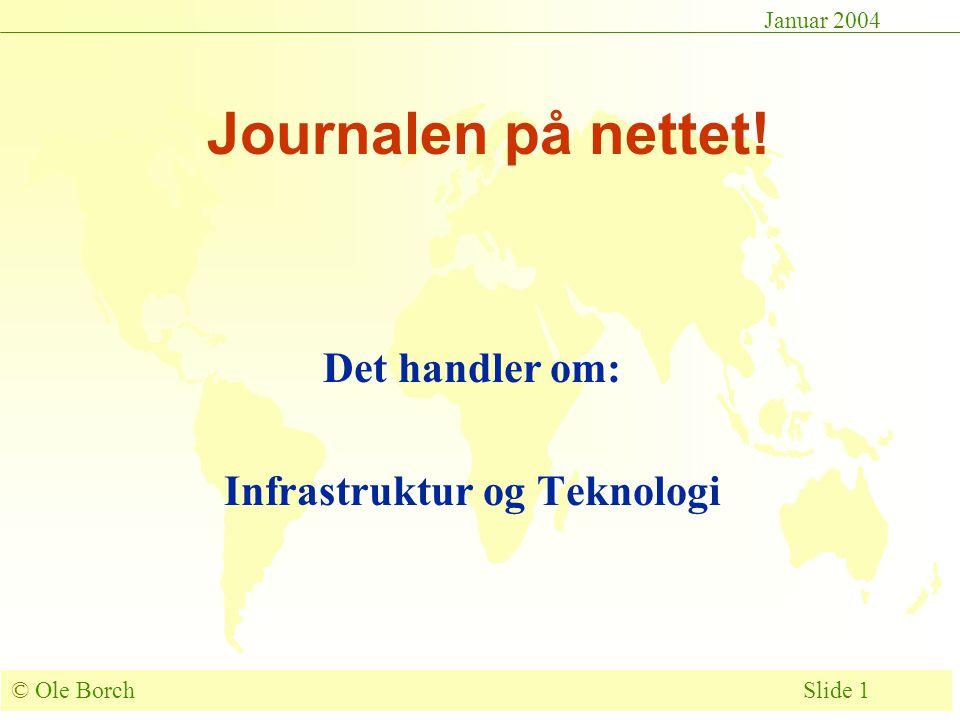 © Ole Borch Slide 1 Januar 2004 Journalen på nettet! Det handler om: Infrastruktur og Teknologi