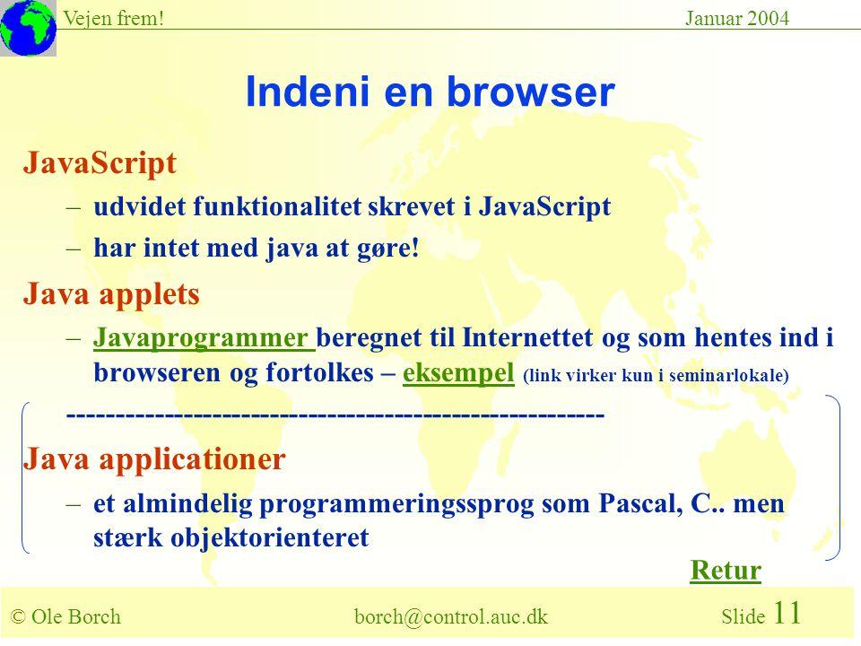 © Ole Borch borch@control.auc.dk Slide 11 Vejen frem!Januar 2004 Indeni en browser JavaScript –udvidet funktionalitet skrevet i JavaScript –har intet med java at gøre.