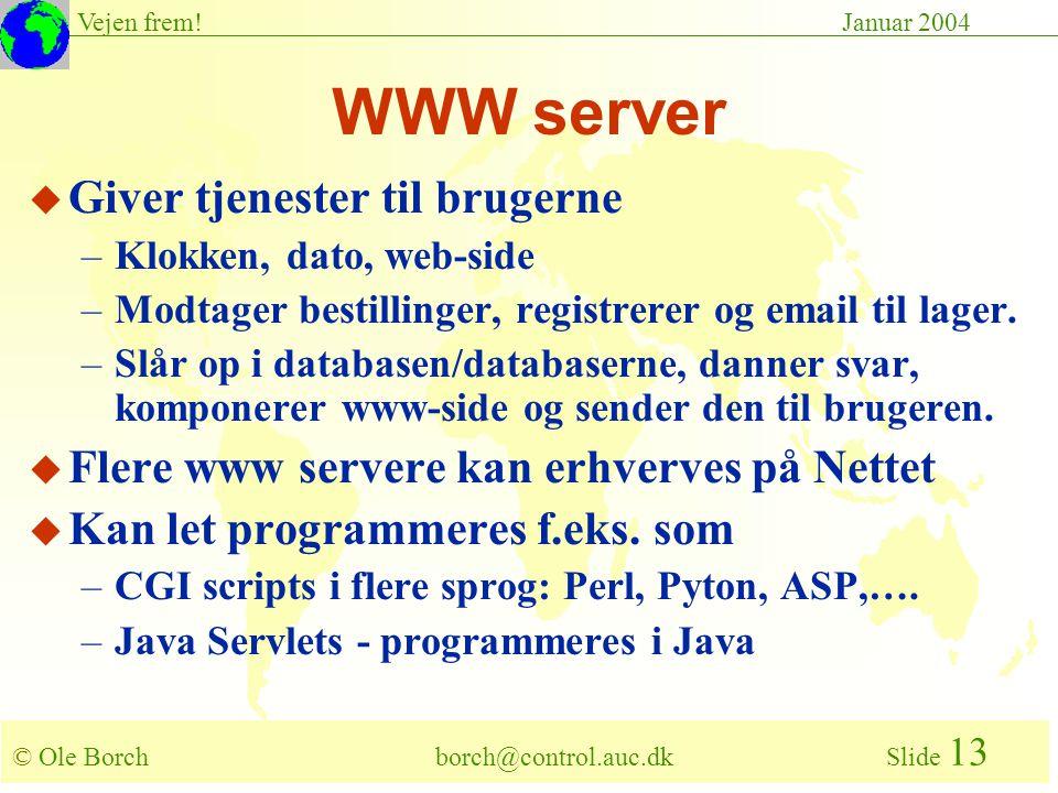 © Ole Borch borch@control.auc.dk Slide 13 Vejen frem!Januar 2004 WWW server u Giver tjenester til brugerne –Klokken, dato, web-side –Modtager bestillinger, registrerer og email til lager.