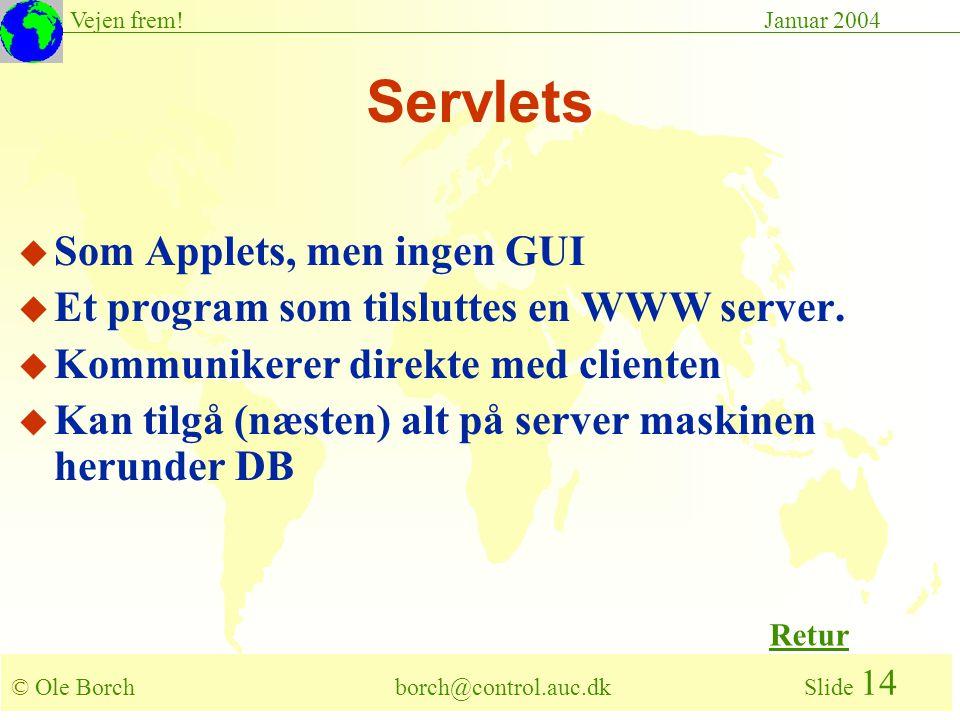 © Ole Borch borch@control.auc.dk Slide 14 Vejen frem!Januar 2004 Servlets u Som Applets, men ingen GUI u Et program som tilsluttes en WWW server.