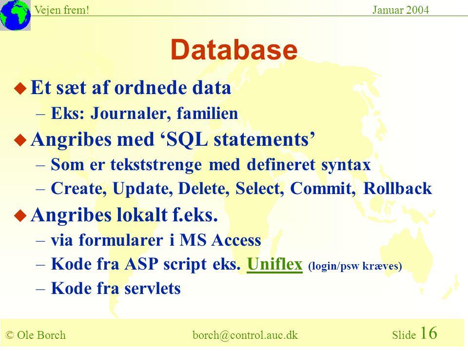 © Ole Borch borch@control.auc.dk Slide 16 Vejen frem!Januar 2004 Database u Et sæt af ordnede data –Eks: Journaler, familien u Angribes med 'SQL statements' –Som er tekststrenge med defineret syntax –Create, Update, Delete, Select, Commit, Rollback u Angribes lokalt f.eks.