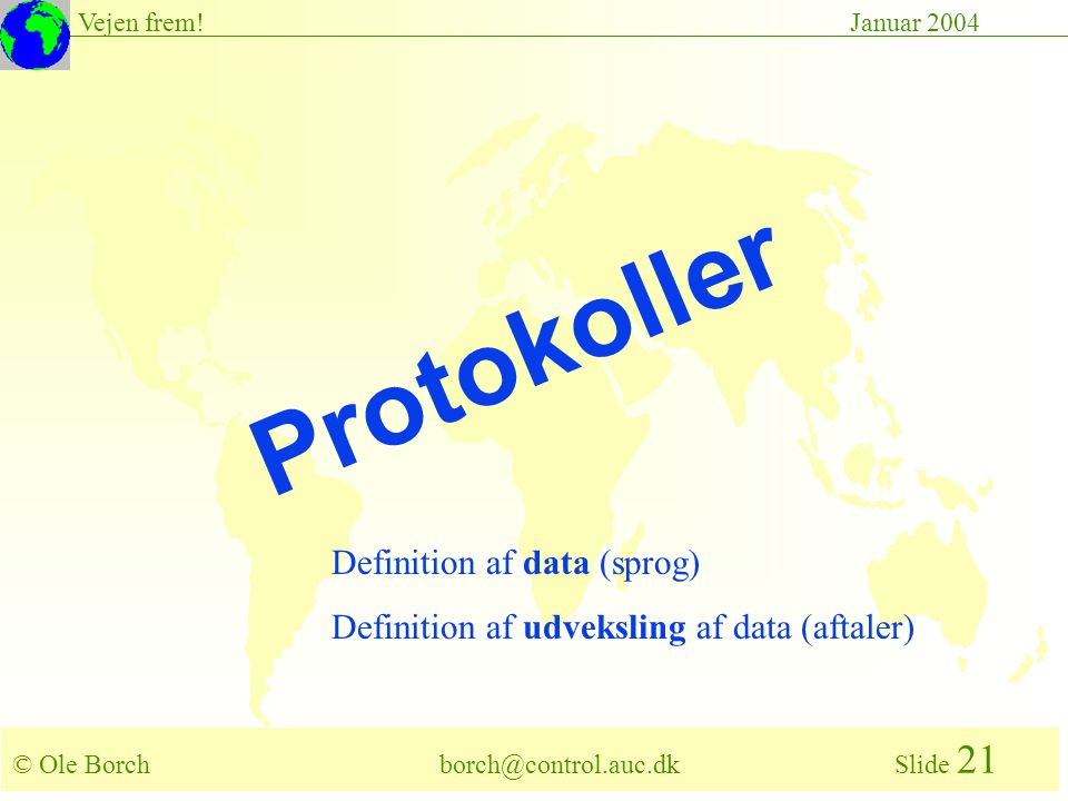 © Ole Borch borch@control.auc.dk Slide 21 Vejen frem!Januar 2004 Protokoller Definition af data (sprog) Definition af udveksling af data (aftaler)