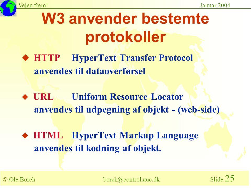 © Ole Borch borch@control.auc.dk Slide 25 Vejen frem!Januar 2004 W3 anvender bestemte protokoller u HTTPHyperText Transfer Protocol anvendes til dataoverførsel u URLUniform Resource Locator anvendes til udpegning af objekt - (web-side) u HTMLHyperText Markup Language anvendes til kodning af objekt.