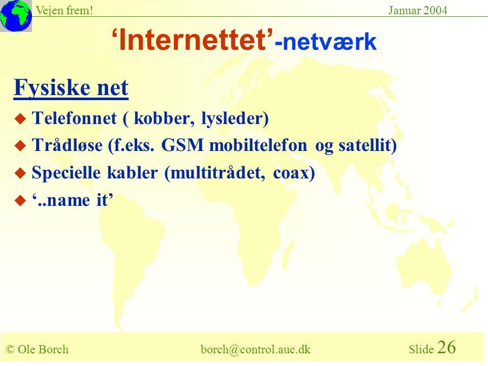 © Ole Borch borch@control.auc.dk Slide 26 Vejen frem!Januar 2004 'Internettet' -netværk Fysiske net u Telefonnet ( kobber, lysleder) u Trådløse (f.eks.