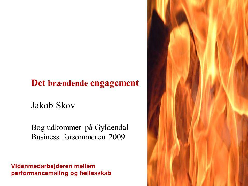 Det brændende engagement Videnmedarbejderen mellem performancemåling og fællesskab Jakob Skov Bog udkommer på Gyldendal Business forsommeren 2009