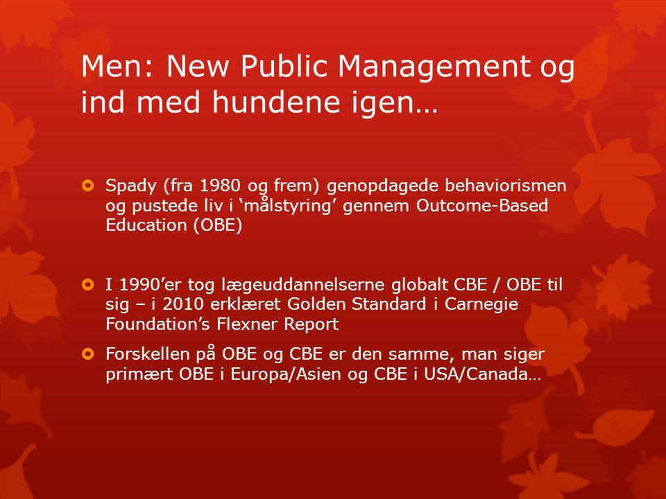 Men: New Public Management og ind med hundene igen…  Spady (fra 1980 og frem) genopdagede behaviorismen og pustede liv i 'målstyring' gennem Outcome-Based Education (OBE)  I 1990'er tog lægeuddannelserne globalt CBE / OBE til sig – i 2010 erklæret Golden Standard i Carnegie Foundation's Flexner Report  Forskellen på OBE og CBE er den samme, man siger primært OBE i Europa/Asien og CBE i USA/Canada…