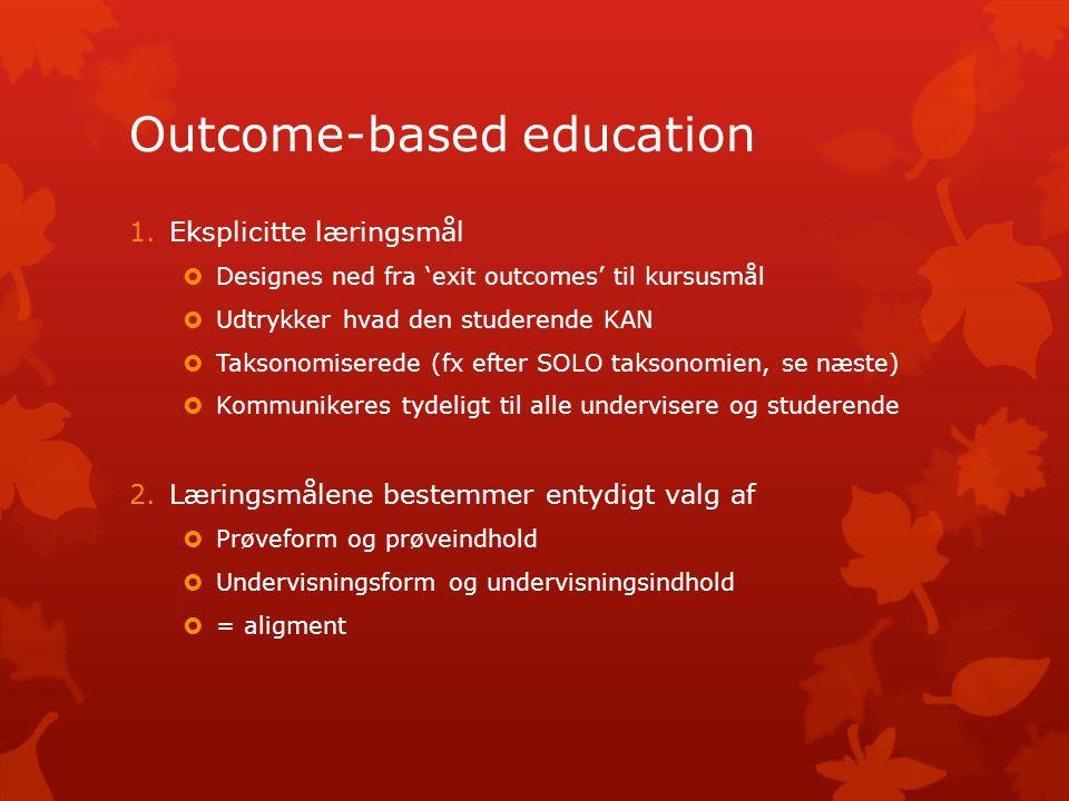 Outcome-based education 1.Eksplicitte læringsmål  Designes ned fra 'exit outcomes' til kursusmål  Udtrykker hvad den studerende KAN  Taksonomiserede (fx efter SOLO taksonomien, se næste)  Kommunikeres tydeligt til alle undervisere og studerende 2.Læringsmålene bestemmer entydigt valg af  Prøveform og prøveindhold  Undervisningsform og undervisningsindhold  = aligment