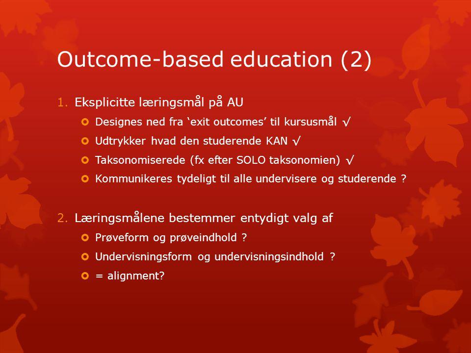 Outcome-based education (2) 1.Eksplicitte læringsmål på AU  Designes ned fra 'exit outcomes' til kursusmål √  Udtrykker hvad den studerende KAN √  Taksonomiserede (fx efter SOLO taksonomien) √  Kommunikeres tydeligt til alle undervisere og studerende .