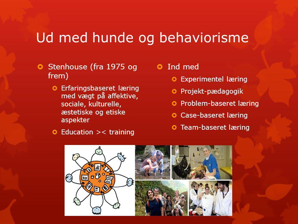 Ud med hunde og behaviorisme  Ind med  Experimentel læring  Projekt-pædagogik  Problem-baseret læring  Case-baseret læring  Team-baseret læring  Stenhouse (fra 1975 og frem)  Erfaringsbaseret læring med vægt på affektive, sociale, kulturelle, æstetiske og etiske aspekter  Education >< training