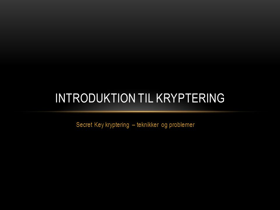 Secret Key kryptering – teknikker og problemer INTRODUKTION TIL KRYPTERING