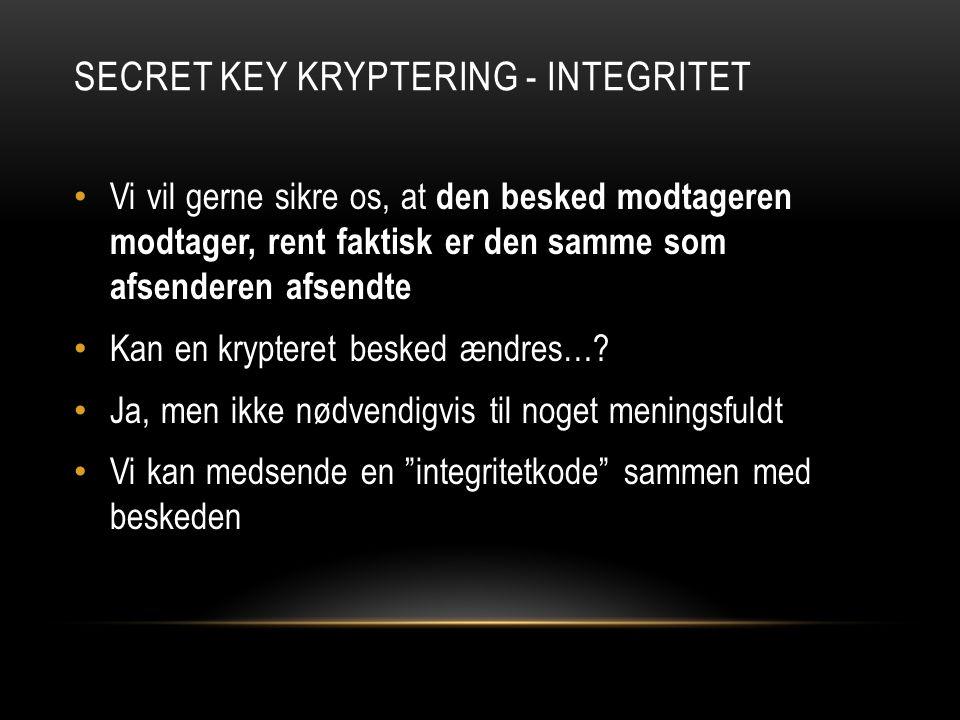 SECRET KEY KRYPTERING - INTEGRITET Vi vil gerne sikre os, at den besked modtageren modtager, rent faktisk er den samme som afsenderen afsendte Kan en krypteret besked ændres….