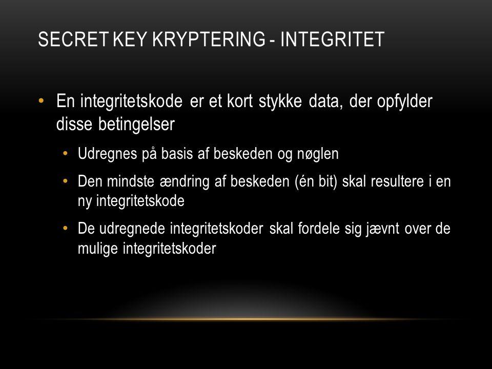 SECRET KEY KRYPTERING - INTEGRITET En integritetskode er et kort stykke data, der opfylder disse betingelser Udregnes på basis af beskeden og nøglen Den mindste ændring af beskeden (én bit) skal resultere i en ny integritetskode De udregnede integritetskoder skal fordele sig jævnt over de mulige integritetskoder