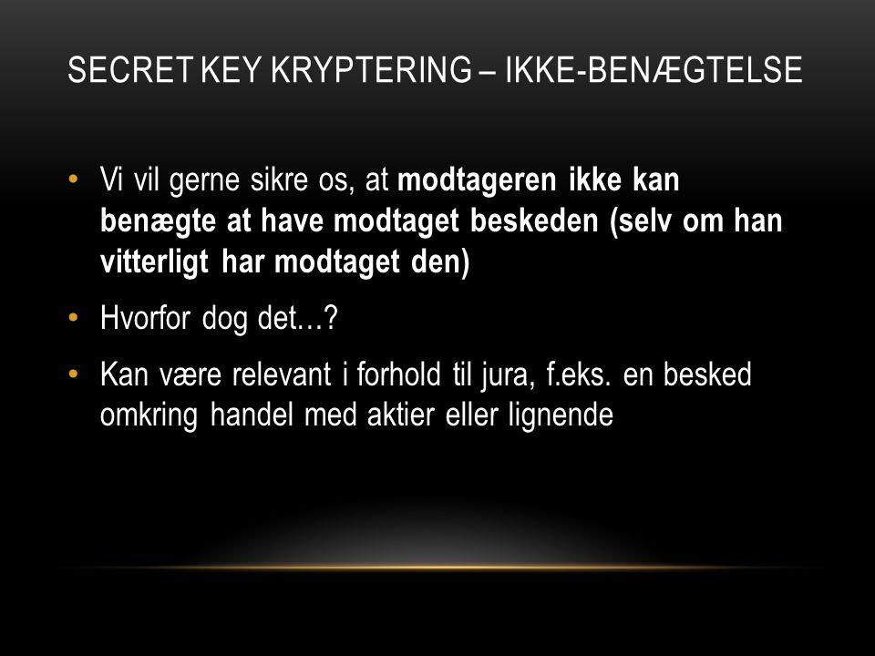 SECRET KEY KRYPTERING – IKKE-BENÆGTELSE Vi vil gerne sikre os, at modtageren ikke kan benægte at have modtaget beskeden (selv om han vitterligt har modtaget den) Hvorfor dog det….