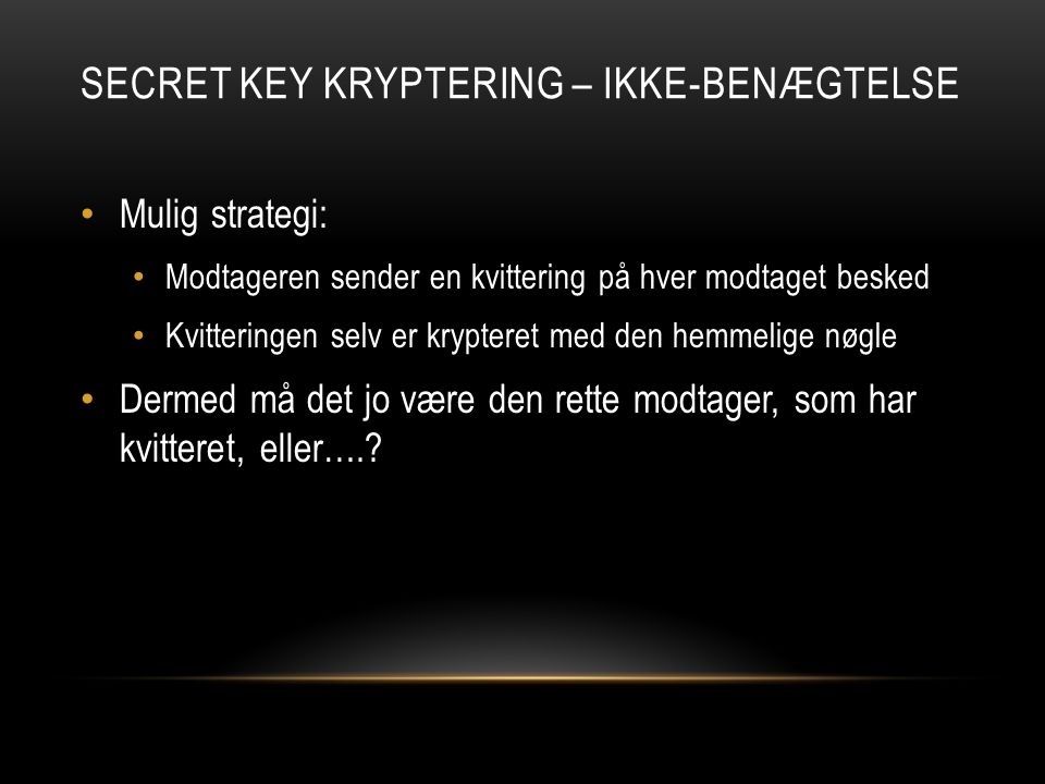SECRET KEY KRYPTERING – IKKE-BENÆGTELSE Mulig strategi: Modtageren sender en kvittering på hver modtaget besked Kvitteringen selv er krypteret med den hemmelige nøgle Dermed må det jo være den rette modtager, som har kvitteret, eller….
