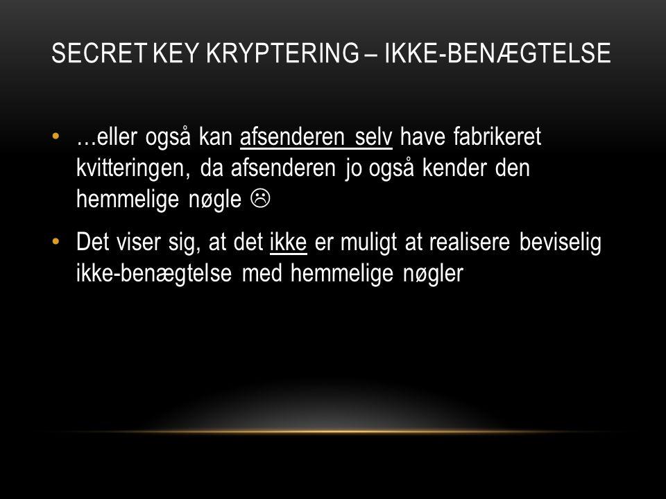 SECRET KEY KRYPTERING – IKKE-BENÆGTELSE …eller også kan afsenderen selv have fabrikeret kvitteringen, da afsenderen jo også kender den hemmelige nøgle  Det viser sig, at det ikke er muligt at realisere beviselig ikke-benægtelse med hemmelige nøgler
