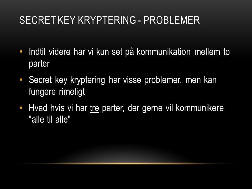 SECRET KEY KRYPTERING - PROBLEMER Indtil videre har vi kun set på kommunikation mellem to parter Secret key kryptering har visse problemer, men kan fungere rimeligt Hvad hvis vi har tre parter, der gerne vil kommunikere alle til alle