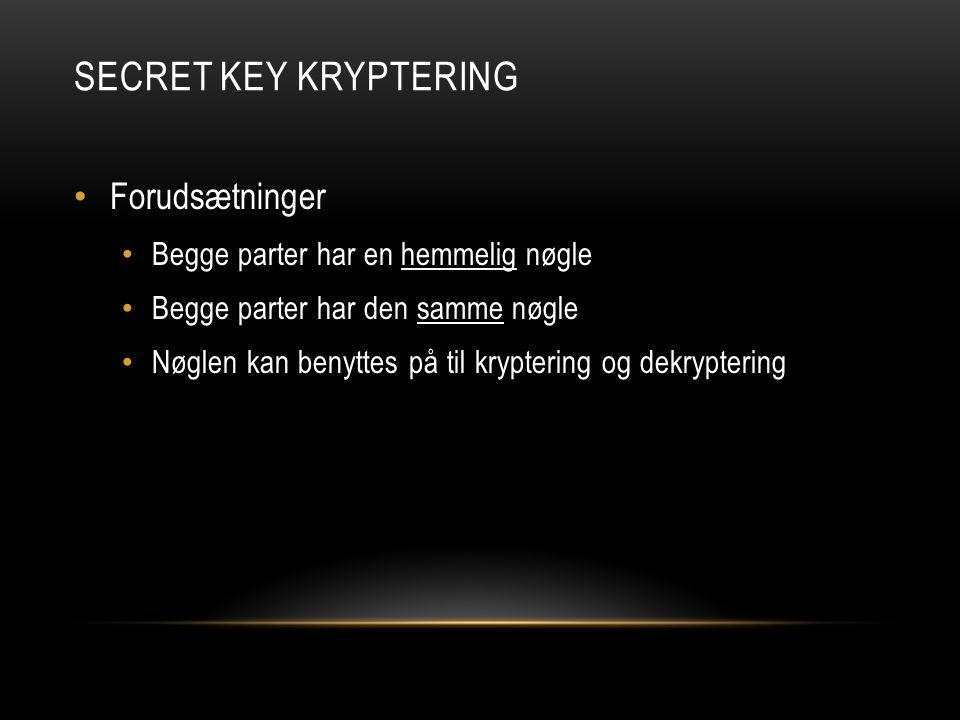 SECRET KEY KRYPTERING Forudsætninger Begge parter har en hemmelig nøgle Begge parter har den samme nøgle Nøglen kan benyttes på til kryptering og dekryptering