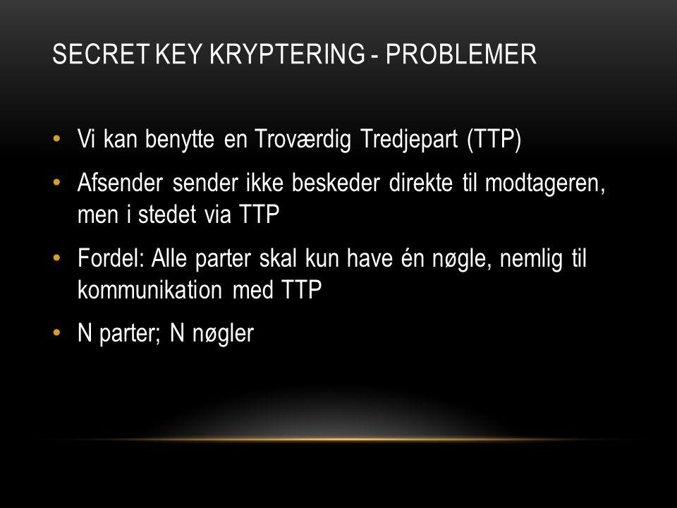 SECRET KEY KRYPTERING - PROBLEMER Vi kan benytte en Troværdig Tredjepart (TTP) Afsender sender ikke beskeder direkte til modtageren, men i stedet via TTP Fordel: Alle parter skal kun have én nøgle, nemlig til kommunikation med TTP N parter; N nøgler
