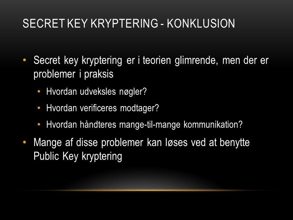 SECRET KEY KRYPTERING - KONKLUSION Secret key kryptering er i teorien glimrende, men der er problemer i praksis Hvordan udveksles nøgler.