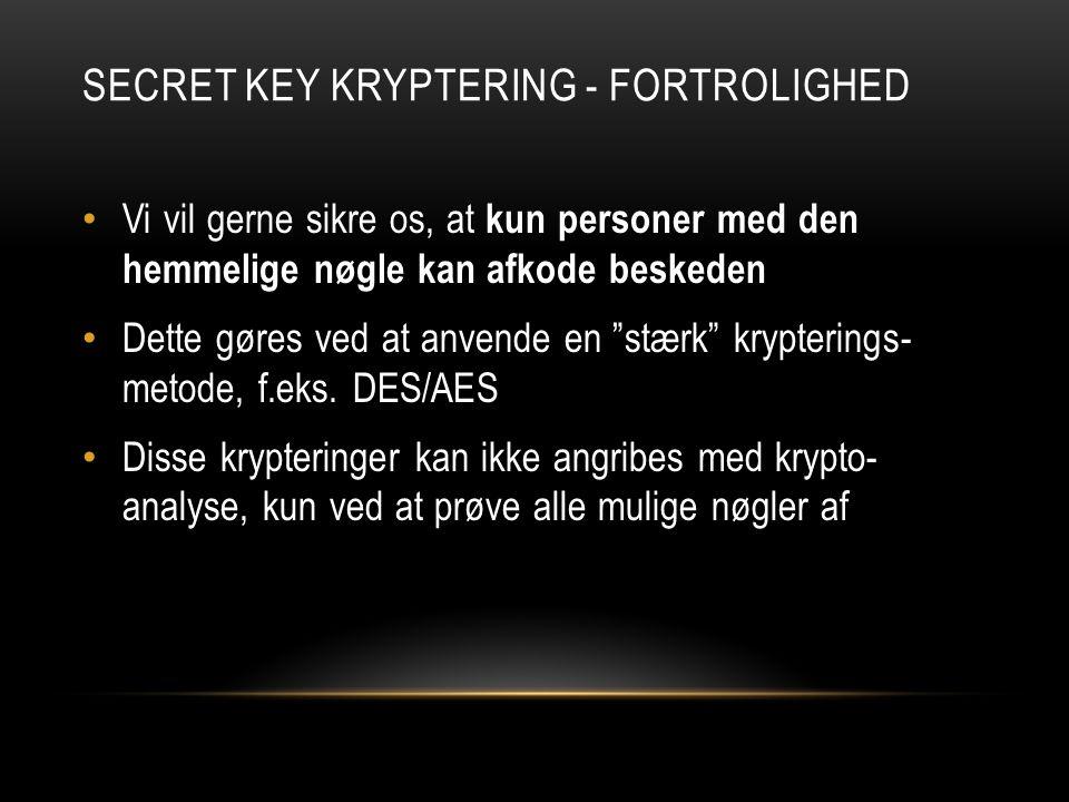 SECRET KEY KRYPTERING - FORTROLIGHED Vi vil gerne sikre os, at kun personer med den hemmelige nøgle kan afkode beskeden Dette gøres ved at anvende en stærk krypterings- metode, f.eks.