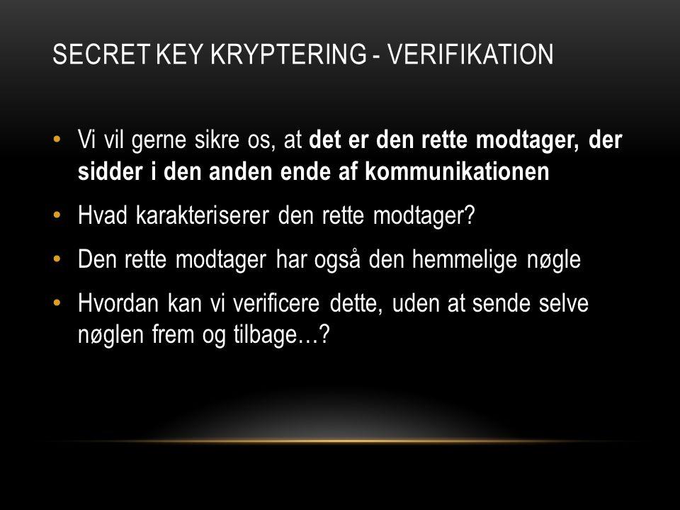 SECRET KEY KRYPTERING - VERIFIKATION Vi vil gerne sikre os, at det er den rette modtager, der sidder i den anden ende af kommunikationen Hvad karakteriserer den rette modtager.
