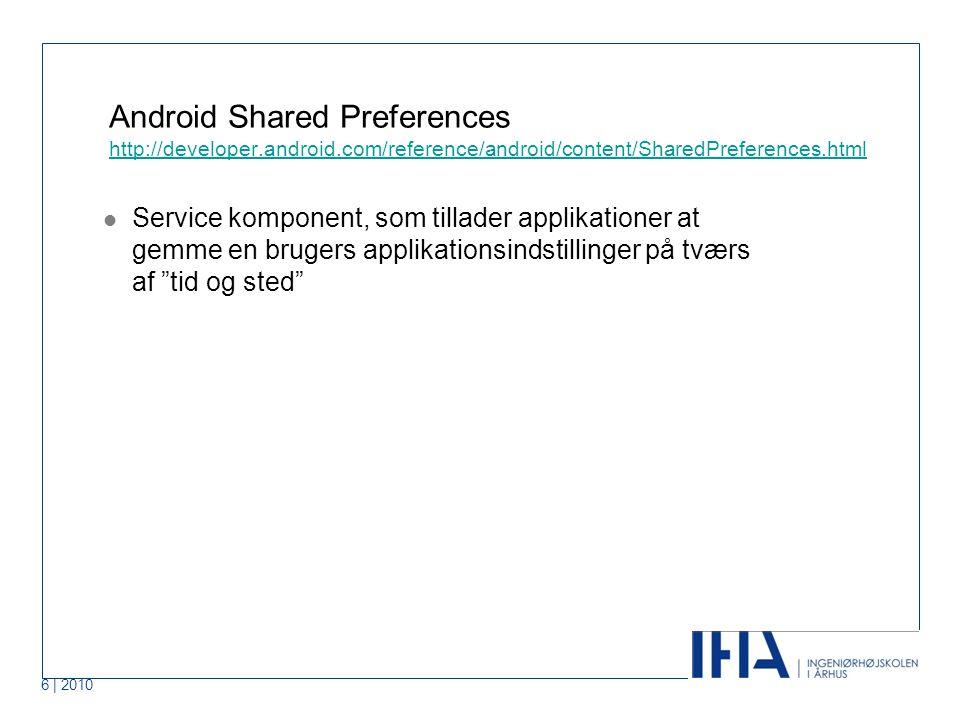 6 | 2010 Android Shared Preferences http://developer.android.com/reference/android/content/SharedPreferences.html http://developer.android.com/reference/android/content/SharedPreferences.html Service komponent, som tillader applikationer at gemme en brugers applikationsindstillinger på tværs af tid og sted