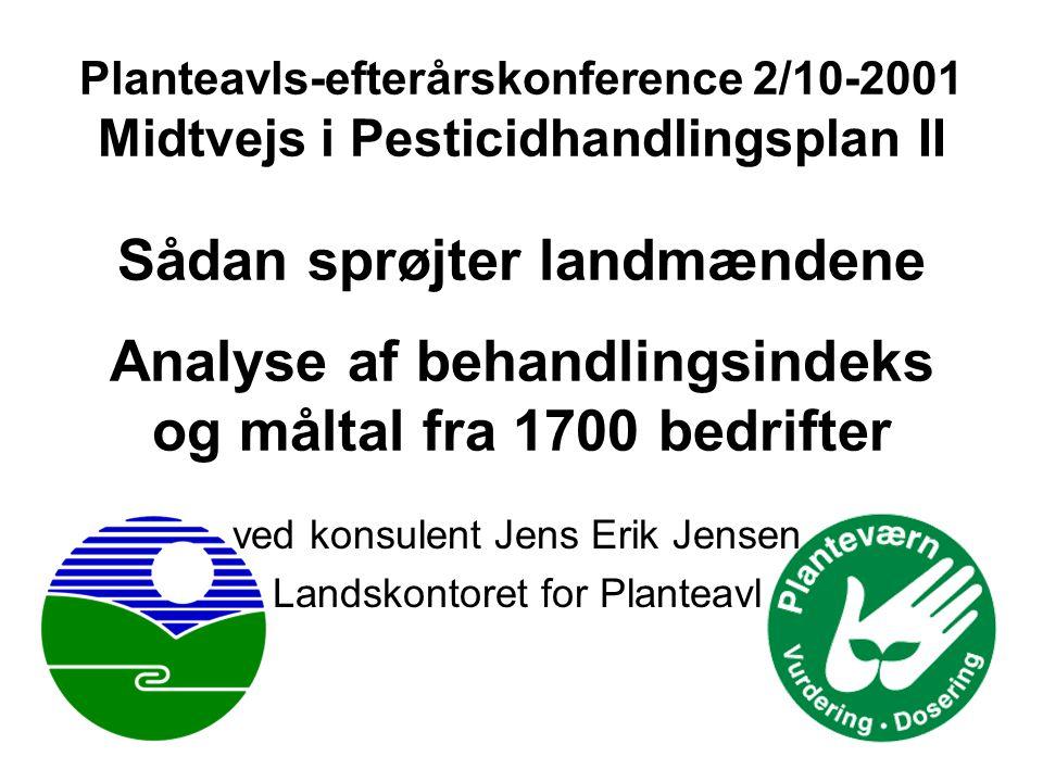 Planteavls-efterårskonference 2/10-2001 Midtvejs i Pesticidhandlingsplan II Sådan sprøjter landmændene Analyse af behandlingsindeks og måltal fra 1700 bedrifter ved konsulent Jens Erik Jensen Landskontoret for Planteavl