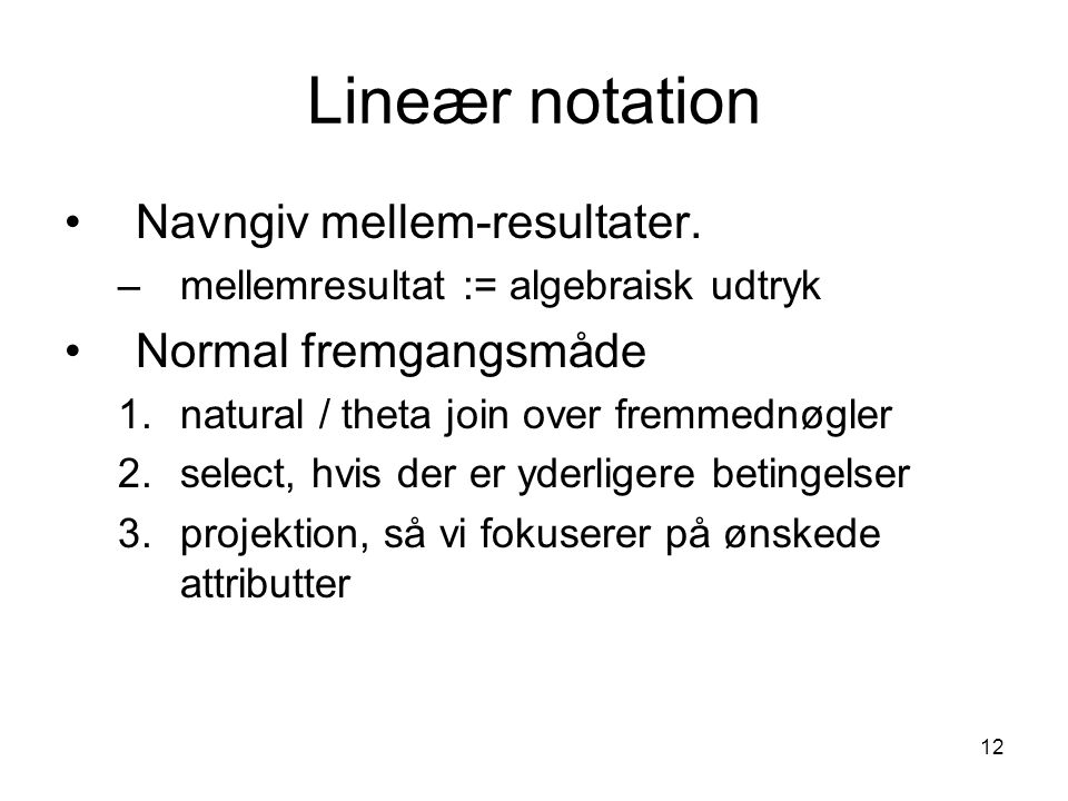 12 Lineær notation Navngiv mellem-resultater. –mellemresultat := algebraisk udtryk Normal fremgangsmåde 1.natural / theta join over fremmednøgler 2.se