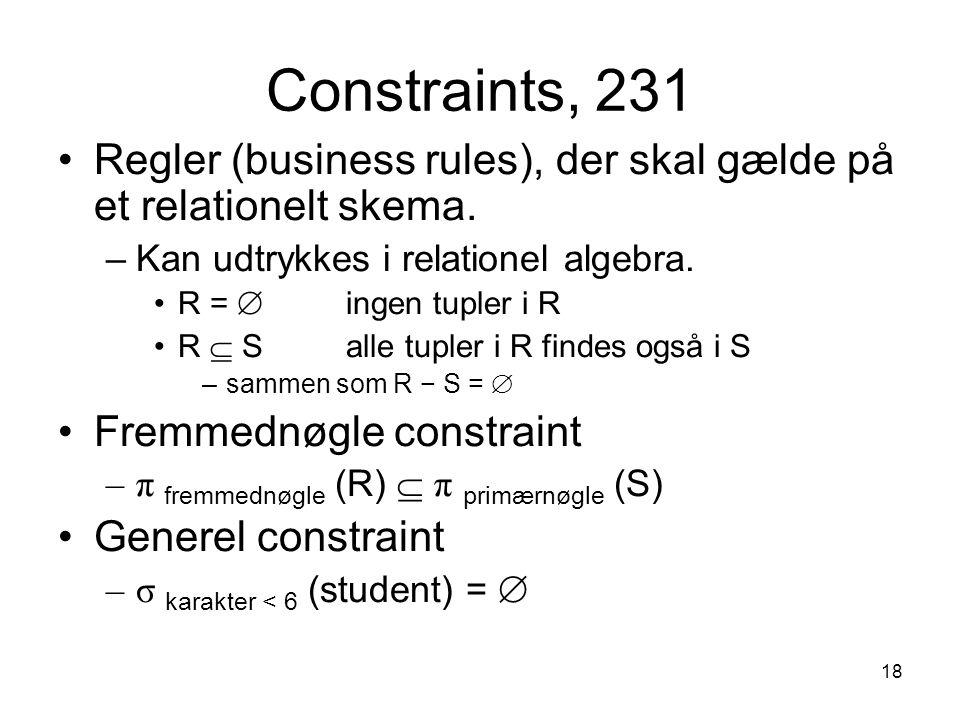 18 Constraints, 231 Regler (business rules), der skal gælde på et relationelt skema. –Kan udtrykkes i relationel algebra. R =  ingen tupler i R R  S