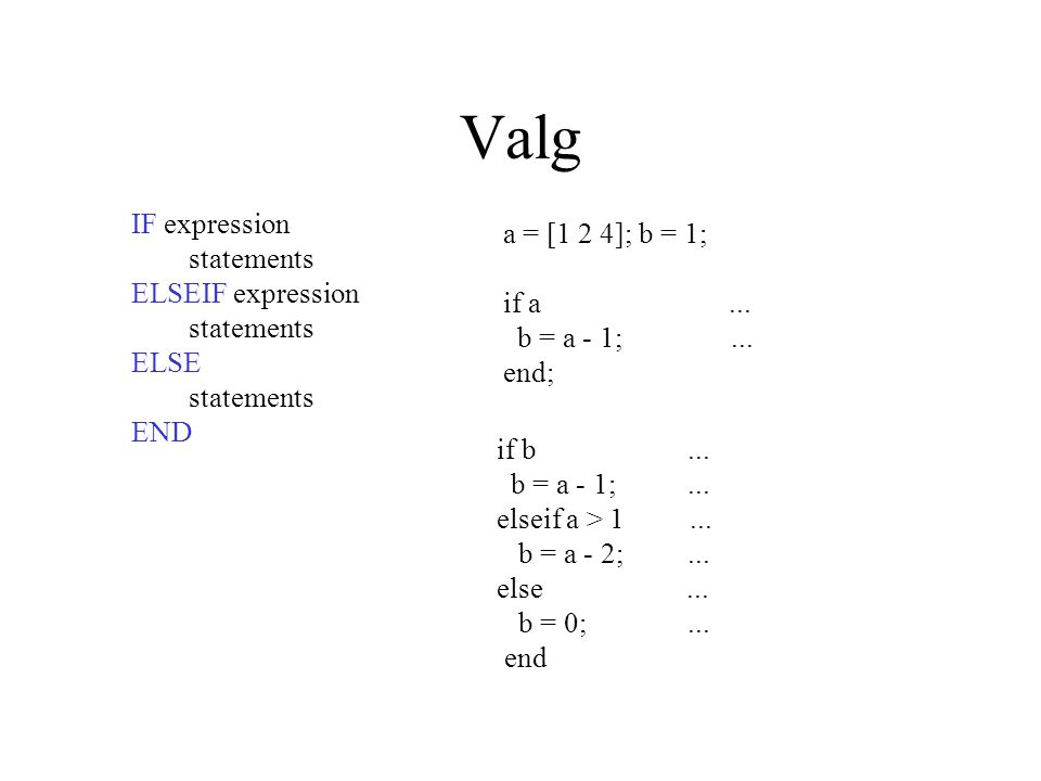 Valg IF expression statements ELSEIF expression statements ELSE statements END a = [1 2 4]; b = 1; if a...