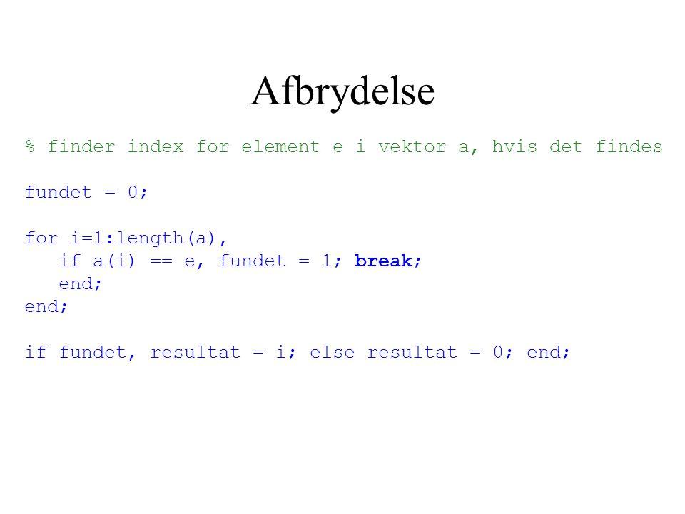 Afbrydelse % finder index for element e i vektor a, hvis det findes fundet = 0; for i=1:length(a), if a(i) == e, fundet = 1; break; end; if fundet, resultat = i; else resultat = 0; end;
