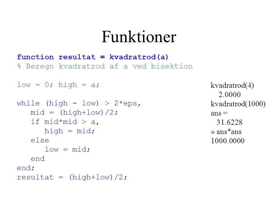 Funktioner function resultat = kvadratrod(a) % Beregn kvadratrod af a ved bisektion low = 0; high = a; while (high - low) > 2*eps, mid = (high+low)/2; if mid*mid > a, high = mid; else low = mid; end end; resultat = (high+low)/2; kvadratrod(4) 2.0000 kvadratrod(1000) ans = 31.6228 » ans*ans 1000.0000