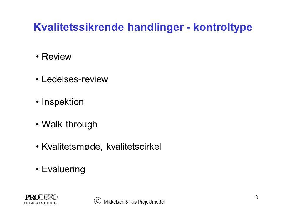 8 Mikkelsen & Riis Projektmodel C PROJEKTMETODIK Review Ledelses-review Inspektion Walk-through Kvalitetsmøde, kvalitetscirkel Evaluering Kvalitetssikrende handlinger - kontroltype