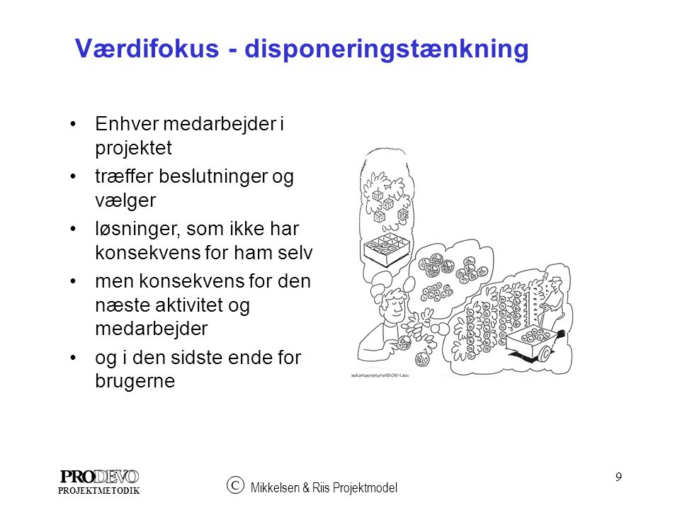 9 Mikkelsen & Riis Projektmodel C PROJEKTMETODIK Værdifokus - disponeringstænkning Enhver medarbejder i projektet træffer beslutninger og vælger løsninger, som ikke har konsekvens for ham selv men konsekvens for den næste aktivitet og medarbejder og i den sidste ende for brugerne