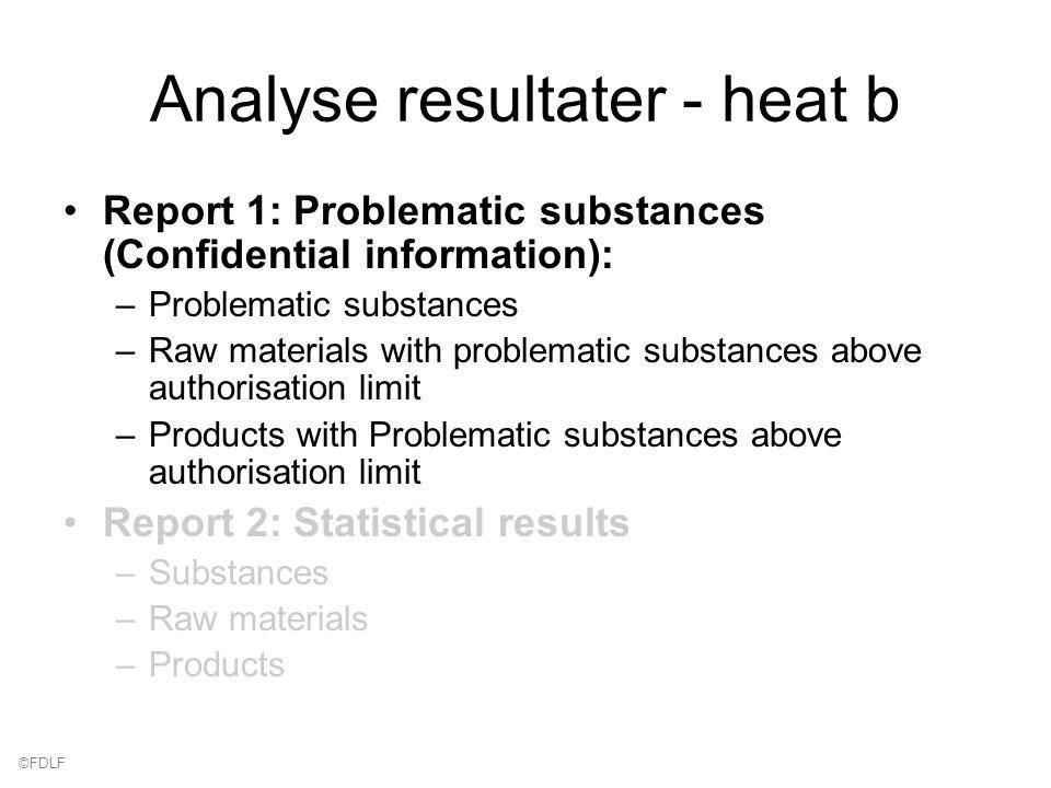©FDLF Analyse resultater - heat b Report 1: Problematic substances (Confidential information): –Problematic substances –Raw materials with problematic substances above authorisation limit –Products with Problematic substances above authorisation limit Report 2: Statistical results –Substances –Raw materials –Products