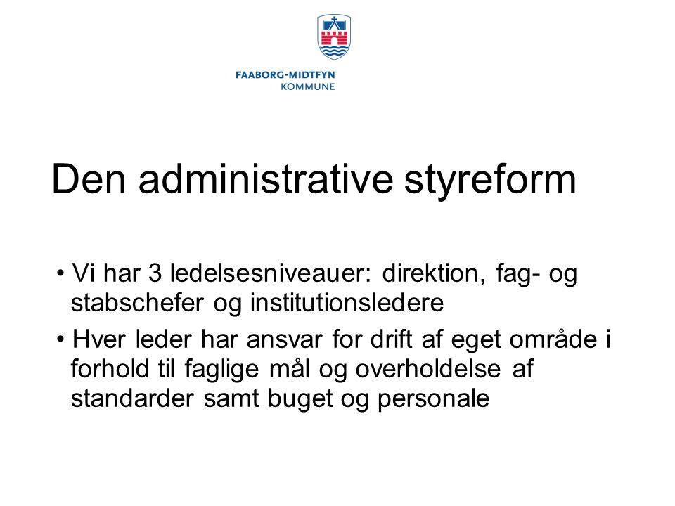 Den administrative styreform Vi har 3 ledelsesniveauer: direktion, fag- og stabschefer og institutionsledere Hver leder har ansvar for drift af eget område i forhold til faglige mål og overholdelse af standarder samt buget og personale