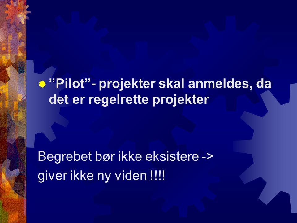  Pilot - projekter skal anmeldes, da det er regelrette projekter Begrebet bør ikke eksistere -> giver ikke ny viden !!!!