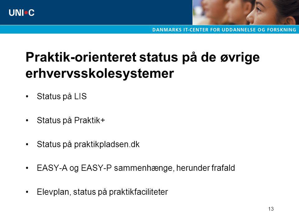 13 Praktik-orienteret status på de øvrige erhvervsskolesystemer Status på LIS Status på Praktik+ Status på praktikpladsen.dk EASY-A og EASY-P sammenhænge, herunder frafald Elevplan, status på praktikfaciliteter