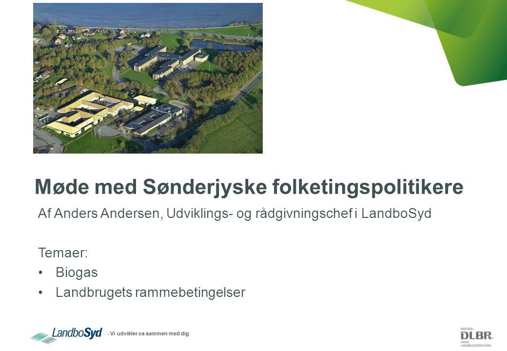 - Vi udvikler os sammen med dig Møde med Sønderjyske folketingspolitikere Af Anders Andersen, Udviklings- og rådgivningschef i LandboSyd Temaer: Biogas Landbrugets rammebetingelser