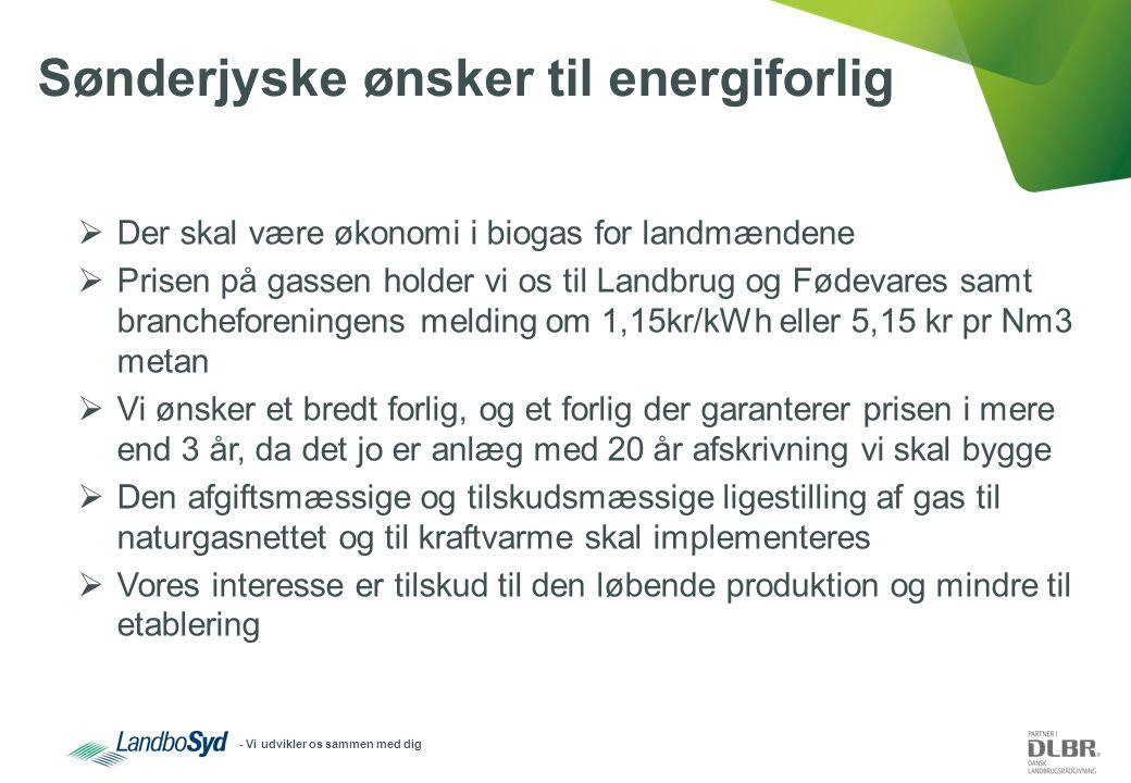 - Vi udvikler os sammen med dig Sønderjyske ønsker til energiforlig  Der skal være økonomi i biogas for landmændene  Prisen på gassen holder vi os til Landbrug og Fødevares samt brancheforeningens melding om 1,15kr/kWh eller 5,15 kr pr Nm3 metan  Vi ønsker et bredt forlig, og et forlig der garanterer prisen i mere end 3 år, da det jo er anlæg med 20 år afskrivning vi skal bygge  Den afgiftsmæssige og tilskudsmæssige ligestilling af gas til naturgasnettet og til kraftvarme skal implementeres  Vores interesse er tilskud til den løbende produktion og mindre til etablering