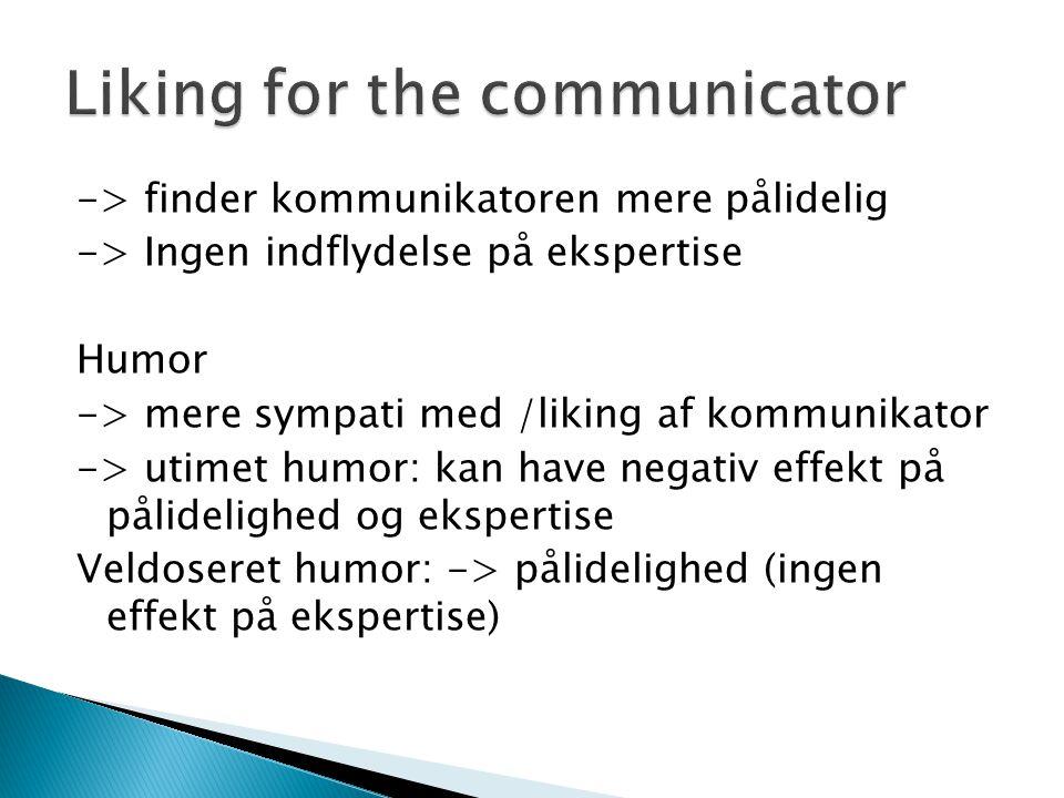 -> finder kommunikatoren mere pålidelig -> Ingen indflydelse på ekspertise Humor -> mere sympati med /liking af kommunikator -> utimet humor: kan have negativ effekt på pålidelighed og ekspertise Veldoseret humor: -> pålidelighed (ingen effekt på ekspertise)