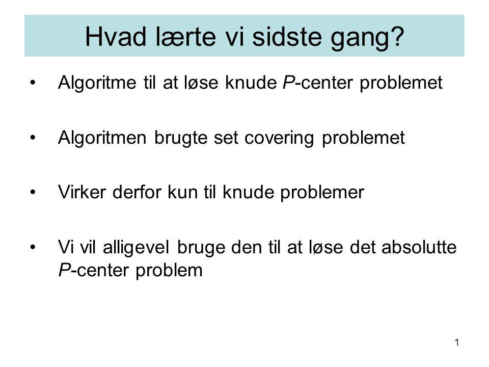 1 Algoritme til at løse knude P-center problemet Algoritmen brugte set covering problemet Virker derfor kun til knude problemer Vi vil alligevel bruge den til at løse det absolutte P-center problem Hvad lærte vi sidste gang