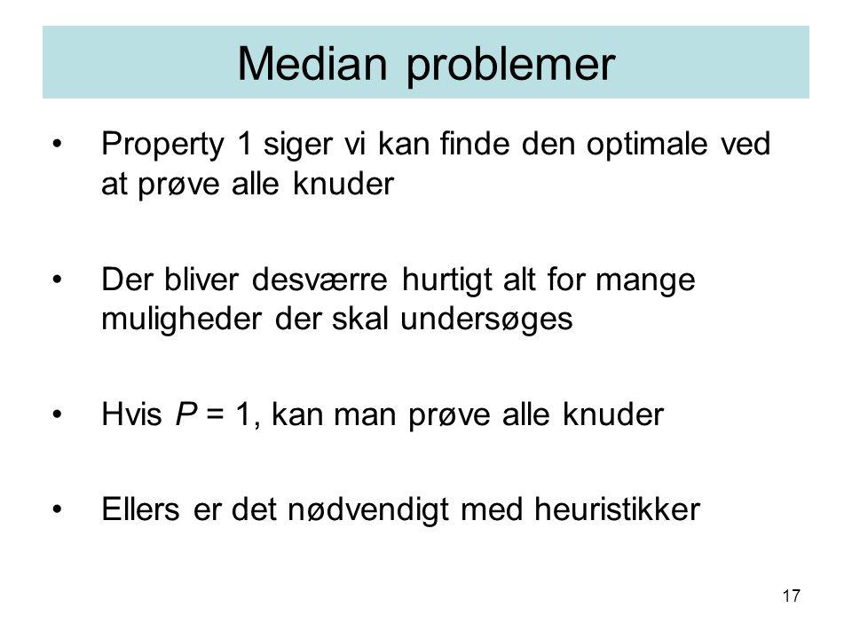 17 Property 1 siger vi kan finde den optimale ved at prøve alle knuder Der bliver desværre hurtigt alt for mange muligheder der skal undersøges Hvis P = 1, kan man prøve alle knuder Ellers er det nødvendigt med heuristikker Median problemer