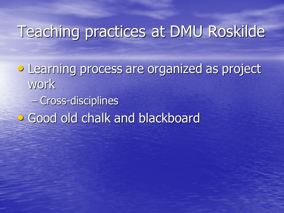 Teaching practices at DMU Roskilde Learning process are organized as project work Learning process are organized as project work –Cross-disciplines Good old chalk and blackboard Good old chalk and blackboard